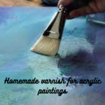 Homemade Varnish For Acrylic Paintings; Everything You Need to Know